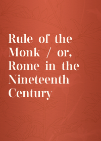 Rule of the Monk / or, Rome in the Nineteenth Century