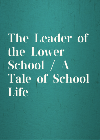 The Leader of the Lower School / A Tale of School Life