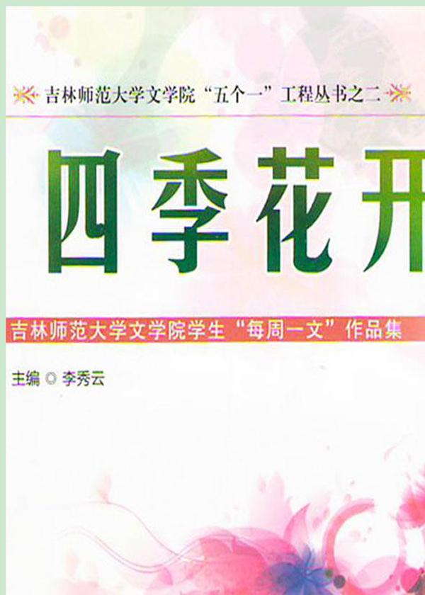 """四季花开:吉林师范大学文学院学生""""每周一文""""作品集"""