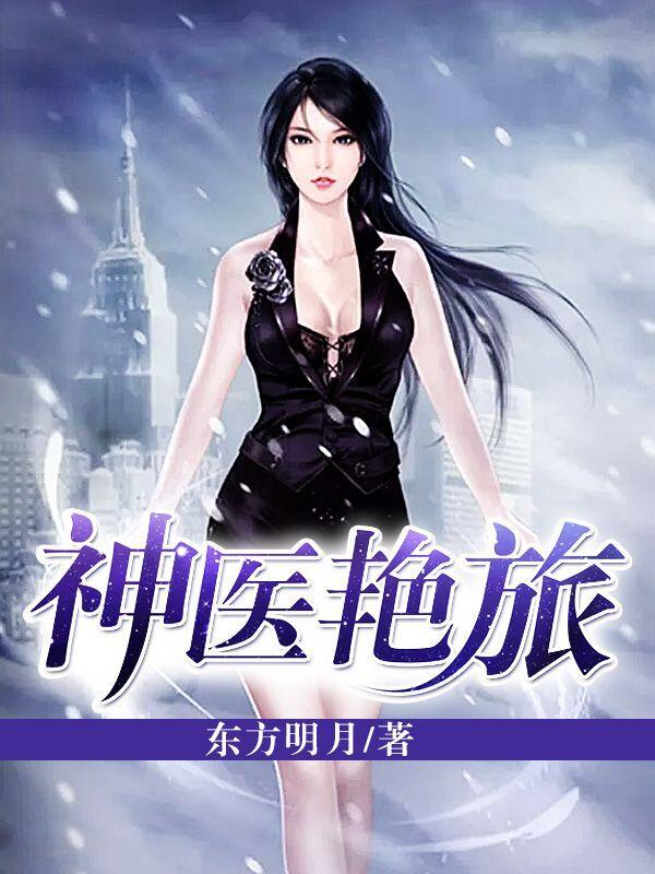 [酷炫好书]东方明月男频官场小说《神医艳旅》全本在线阅读