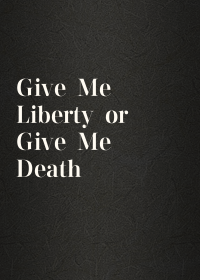Give Me Liberty or Give Me Death