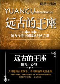 远古的王座:倾力打造中国版冰与火之歌