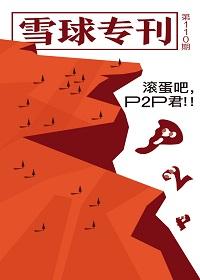 雪球专刊110期——滚蛋吧,P2P君