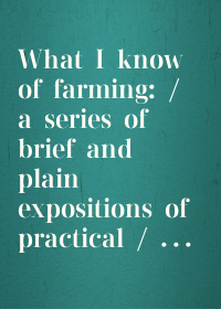 What I know of farming: / a series of brief and plain expositions of practical / agriculture as an art based upon science