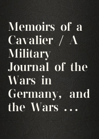Memoirs of a Cavalier / A Military Journal of the Wars in Germany, and the Wars in England. / From the Year 1632 to the Year 1648.