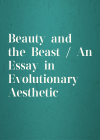 Beauty and the Beast / An Essay in Evolutionary Aesthetic