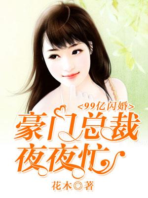 [酷炫好书]花木女频现言小说《99亿闪婚:豪门总裁夜夜忙》全本在线阅读