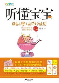 听懂宝宝——搞定小婴儿的75个绝招(亲子培养从不会说话时开始)