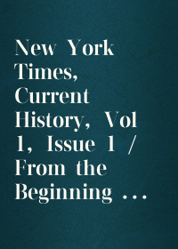 New York Times, Current History, Vol 1, Issue 1 / From the Beginning to March, 1915 With Index