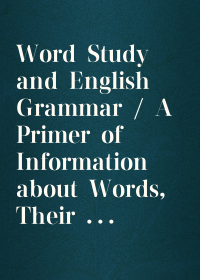 Word Study and English Grammar / A Primer of Information about Words, Their Relations and Their Uses