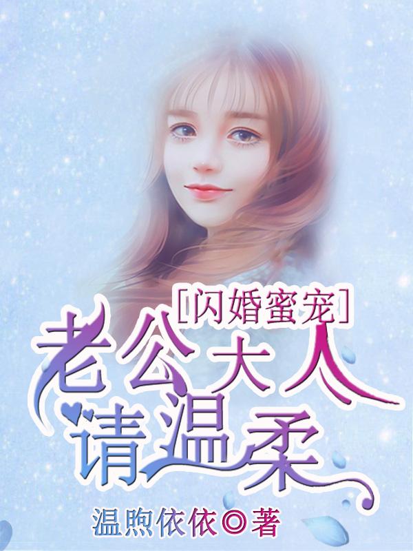 [酷炫好书]温煦依依女频现言小说《闪婚蜜宠:老公大人请温柔》全本在线阅读