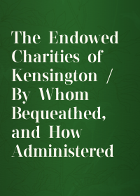 The Endowed Charities of Kensington / By Whom Bequeathed, and How Administered
