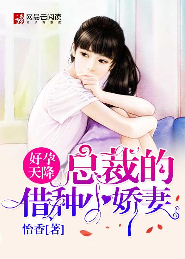 [酷炫好书]怡香女频现言小说《好孕天降:总裁的<font color='red'>借种</font>小娇妻》全本在线阅读