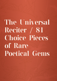 The Universal Reciter / 81 Choice Pieces of Rare Poetical Gems