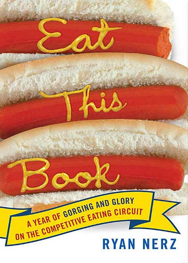 Eat This Book: A Year of Gorging and Glory on the Competitive Eating Circuit