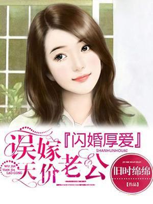 [酷炫好书]旧时绵绵现言小说《闪婚厚爱:误嫁天价老公》
