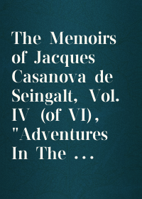 "The Memoirs of Jacques Casanova de Seingalt, Vol. IV (of VI), ""Adventures In The South"" / The First Complete and Unabridged English Translation, / Illustrated with Old Engravings"